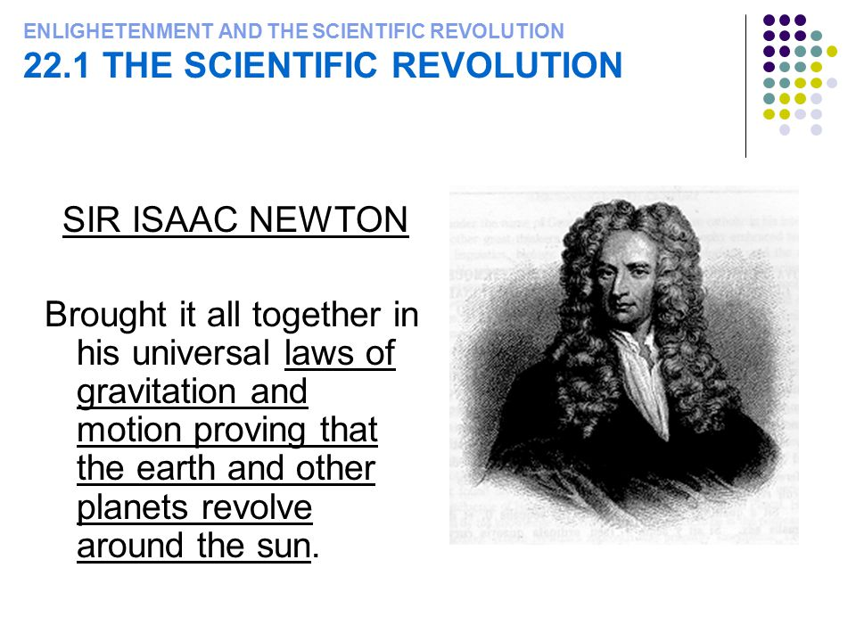 ENLIGHETENMENT AND THE SCIENTIFIC REVOLUTION 22.1 THE SCIENTIFIC REVOLUTION SIR ISAAC NEWTON Brought it all together in his universal laws of gravitat