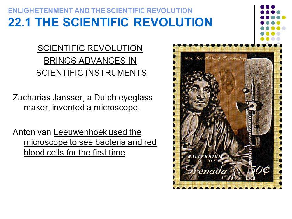 ENLIGHETENMENT AND THE SCIENTIFIC REVOLUTION 22.1 THE SCIENTIFIC REVOLUTION SCIENTIFIC REVOLUTION BRINGS ADVANCES IN SCIENTIFIC INSTRUMENTS Zacharias Jansser, a Dutch eyeglass maker, invented a microscope.