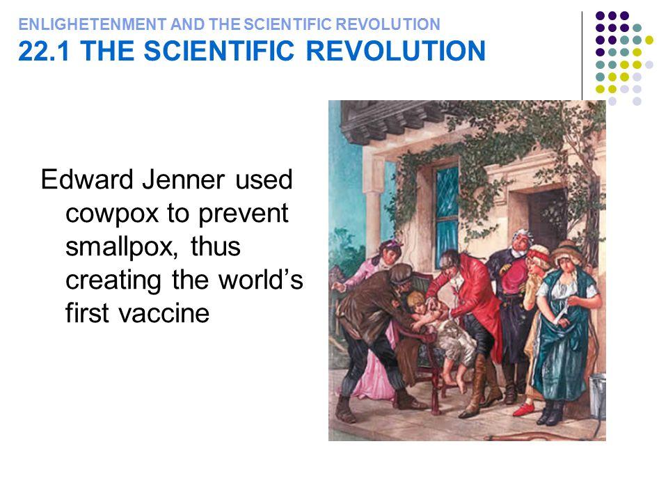 ENLIGHETENMENT AND THE SCIENTIFIC REVOLUTION 22.1 THE SCIENTIFIC REVOLUTION Edward Jenner used cowpox to prevent smallpox, thus creating the world's first vaccine