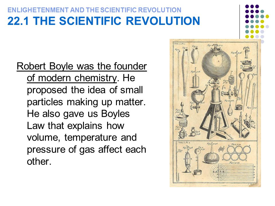 ENLIGHETENMENT AND THE SCIENTIFIC REVOLUTION 22.1 THE SCIENTIFIC REVOLUTION Robert Boyle was the founder of modern chemistry. He proposed the idea of