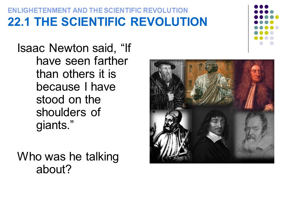"ENLIGHETENMENT AND THE SCIENTIFIC REVOLUTION 22.1 THE SCIENTIFIC REVOLUTION Isaac Newton said, ""If have seen farther than others it is because I have"