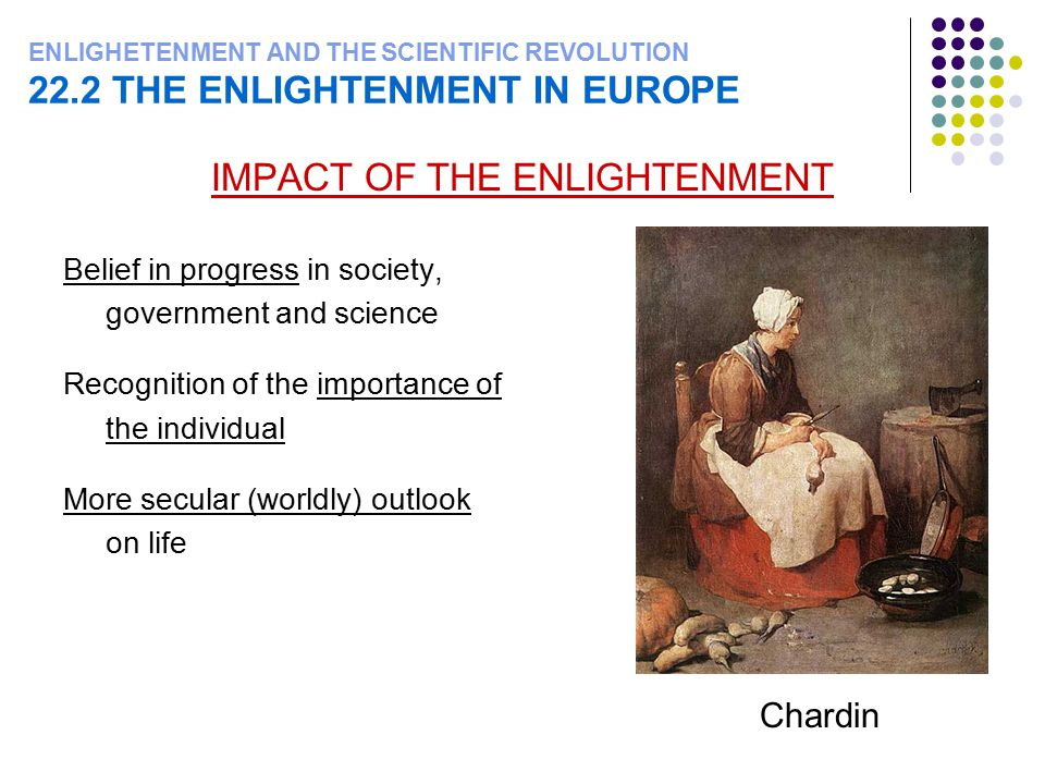 ENLIGHETENMENT AND THE SCIENTIFIC REVOLUTION 22.2 THE ENLIGHTENMENT IN EUROPE IMPACT OF THE ENLIGHTENMENT Belief in progress in society, government an