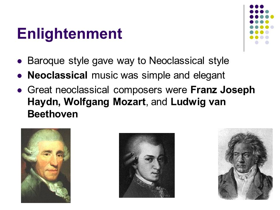 Enlightenment Baroque style gave way to Neoclassical style Neoclassical music was simple and elegant Great neoclassical composers were Franz Joseph Ha