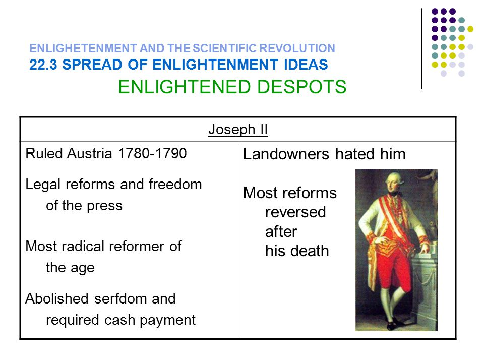ENLIGHETENMENT AND THE SCIENTIFIC REVOLUTION 22.3 SPREAD OF ENLIGHTENMENT IDEAS ENLIGHTENED DESPOTS Joseph II Ruled Austria 1780-1790 Legal reforms and freedom of the press Most radical reformer of the age Abolished serfdom and required cash payment Landowners hated him Most reforms reversed after his death