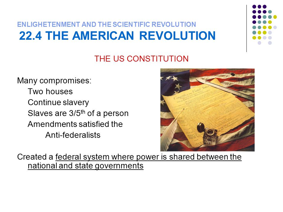 ENLIGHETENMENT AND THE SCIENTIFIC REVOLUTION 22.4 THE AMERICAN REVOLUTION THE US CONSTITUTION Many compromises: Two houses Continue slavery Slaves are