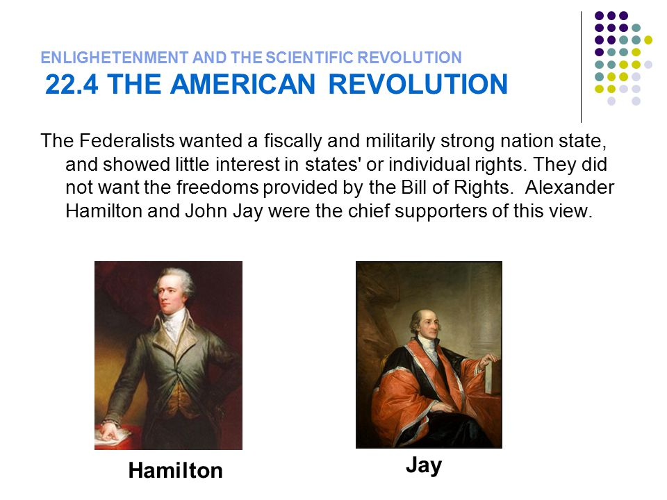 ENLIGHETENMENT AND THE SCIENTIFIC REVOLUTION 22.4 THE AMERICAN REVOLUTION The Federalists wanted a fiscally and militarily strong nation state, and sh
