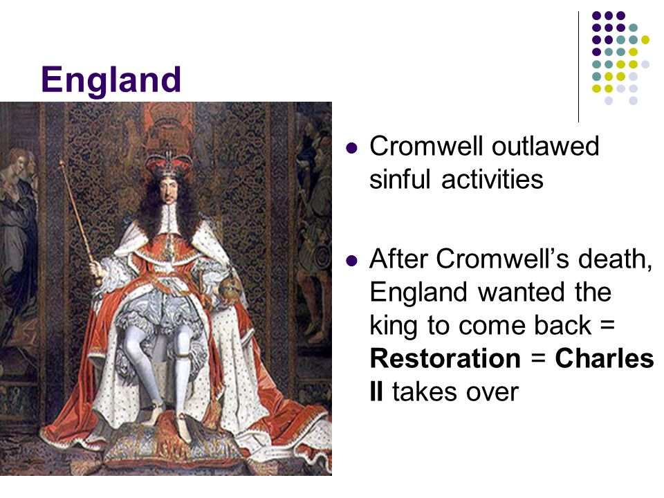England Cromwell outlawed sinful activities After Cromwell's death, England wanted the king to come back = Restoration = Charles II takes over