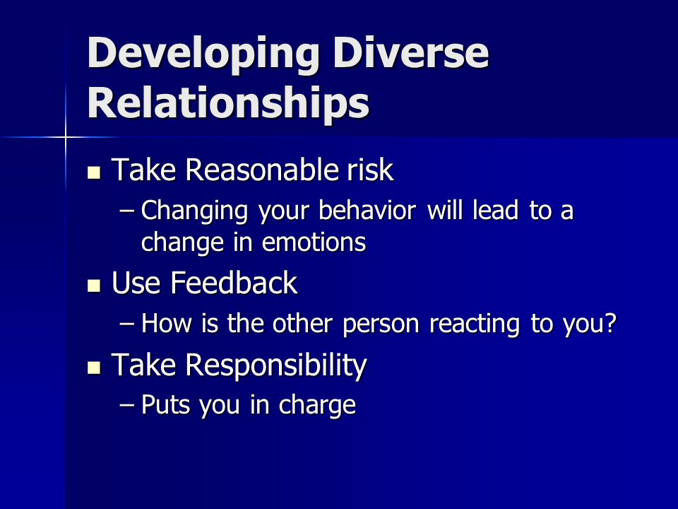 Developing Diverse Relationships Take Reasonable risk Take Reasonable risk –Changing your behavior will lead to a change in emotions Use Feedback Use Feedback –How is the other person reacting to you.