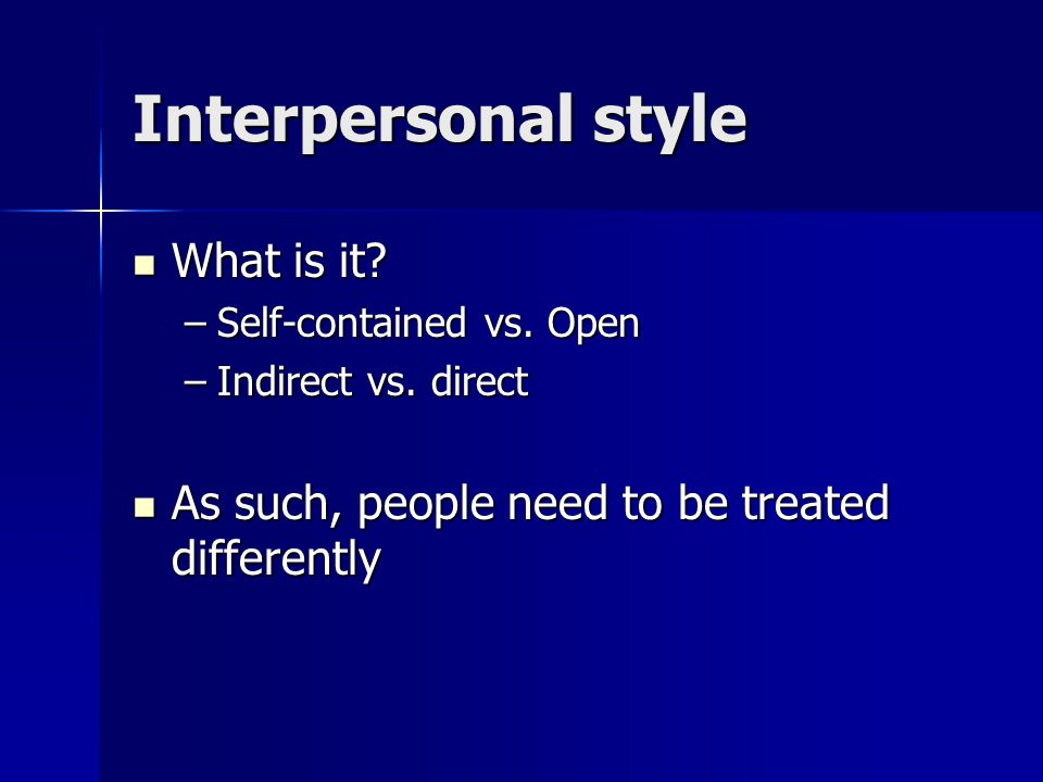 Interpersonal style What is it. What is it. –Self-contained vs.