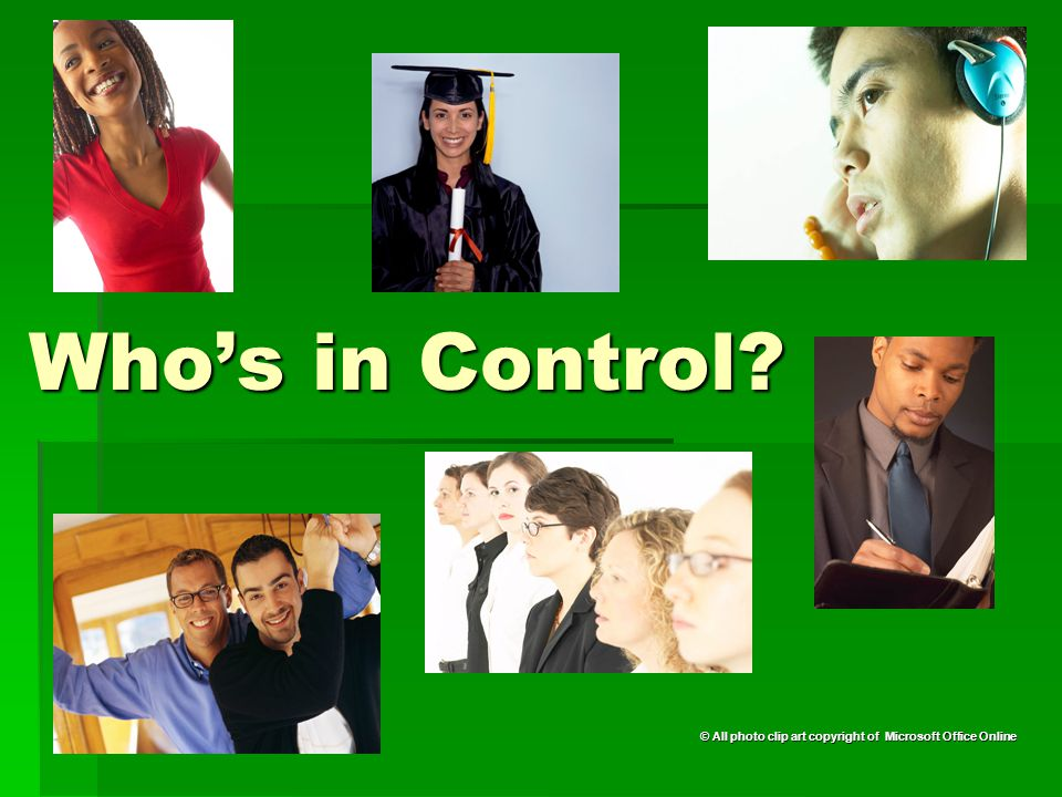 Who's in Control © All photo clip art copyright of Microsoft Office Online