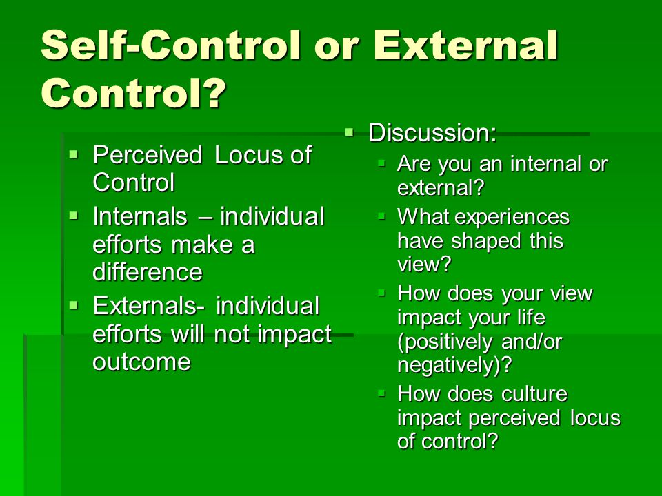Self-Control or External Control?  Perceived Locus of Control  Internals – individual efforts make a difference  Externals- individual efforts will