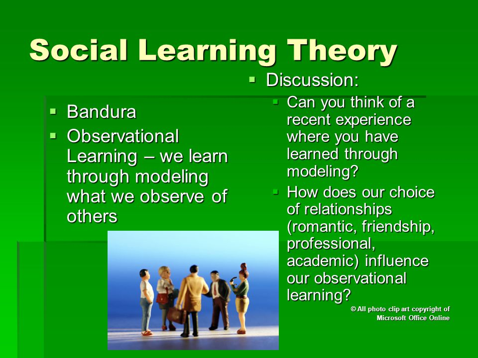 Social Learning Theory  Bandura  Observational Learning – we learn through modeling what we observe of others  Discussion:  Can you think of a rec