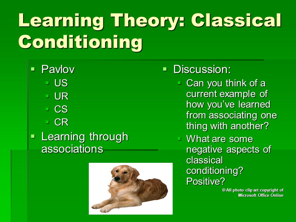 Learning Theory: Classical Conditioning  Pavlov  US  UR  CS  CR  Learning through associations  Discussion:  Can you think of a current example of how you've learned from associating one thing with another.