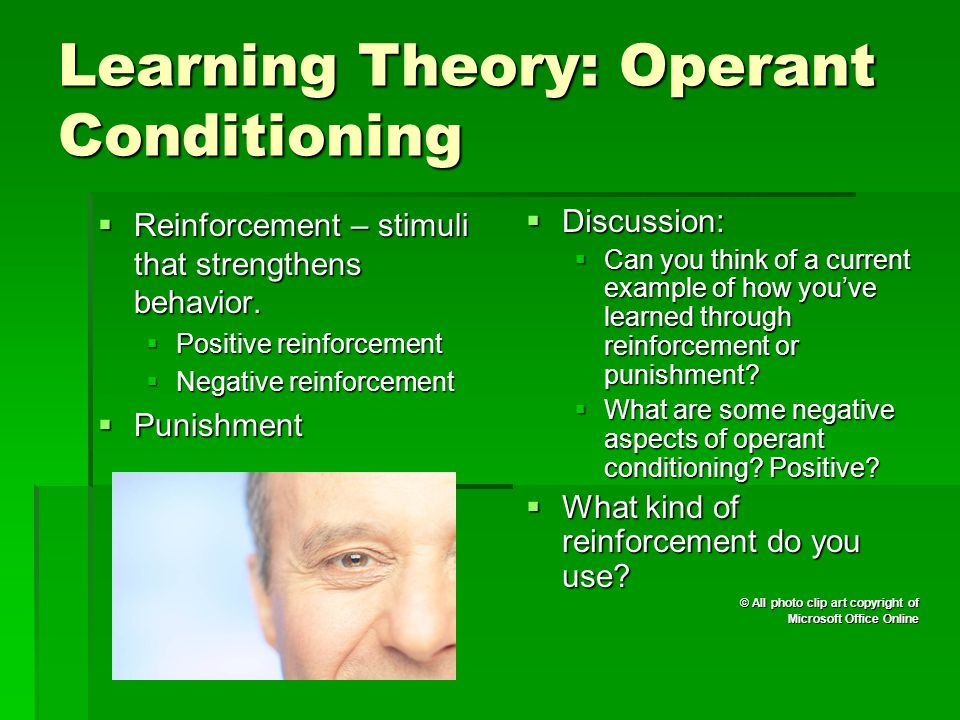 Learning Theory: Operant Conditioning  Reinforcement – stimuli that strengthens behavior.  Positive reinforcement  Negative reinforcement  Punishm