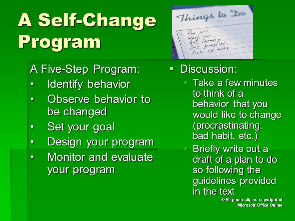 A Self-Change Program A Five-Step Program: Identify behaviorIdentify behavior Observe behavior to be changedObserve behavior to be changed Set your goalSet your goal Design your programDesign your program Monitor and evaluate your programMonitor and evaluate your program  Discussion:  Take a few minutes to think of a behavior that you would like to change (procrastinating, bad habit, etc.)  Briefly write out a draft of a plan to do so following the guidelines provided in the text © All photo clip art copyright of Microsoft Office Online