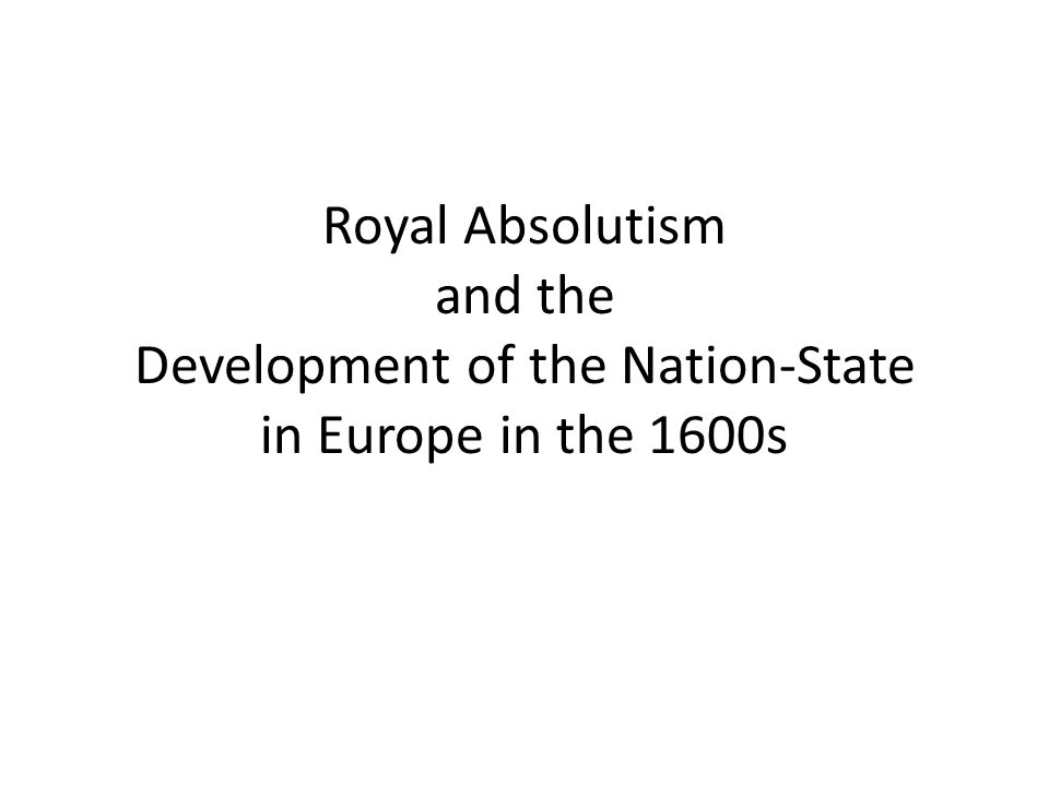 Royal Absolutism and the Development of the Nation-State in Europe in the 1600s