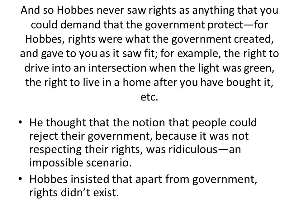 And so Hobbes never saw rights as anything that you could demand that the government protect—for Hobbes, rights were what the government created, and gave to you as it saw fit; for example, the right to drive into an intersection when the light was green, the right to live in a home after you have bought it, etc.