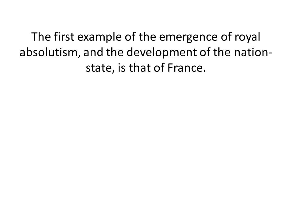 The first example of the emergence of royal absolutism, and the development of the nation- state, is that of France.