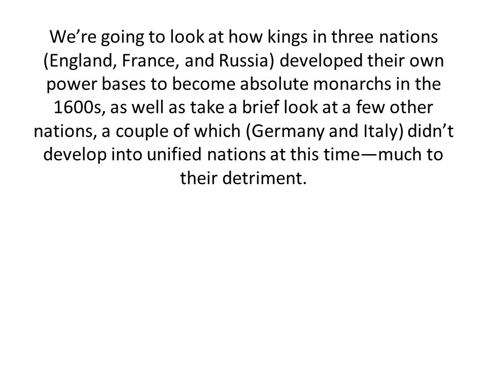 We're going to look at how kings in three nations (England, France, and Russia) developed their own power bases to become absolute monarchs in the 1600s, as well as take a brief look at a few other nations, a couple of which (Germany and Italy) didn't develop into unified nations at this time—much to their detriment.