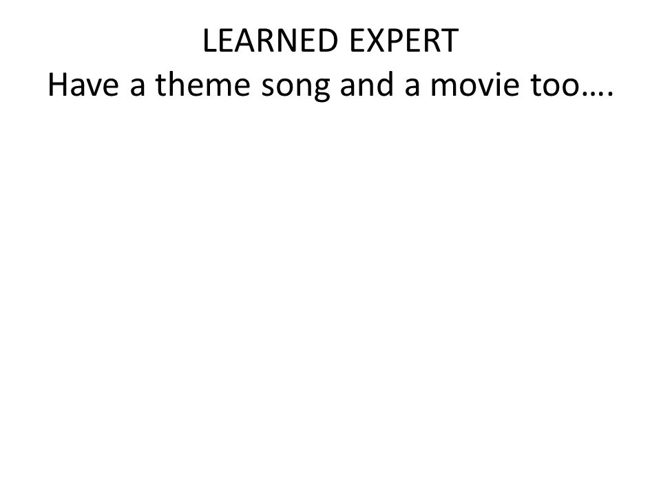 LEARNED EXPERT Have a theme song and a movie too….