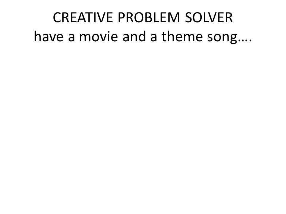 CREATIVE PROBLEM SOLVER have a movie and a theme song….