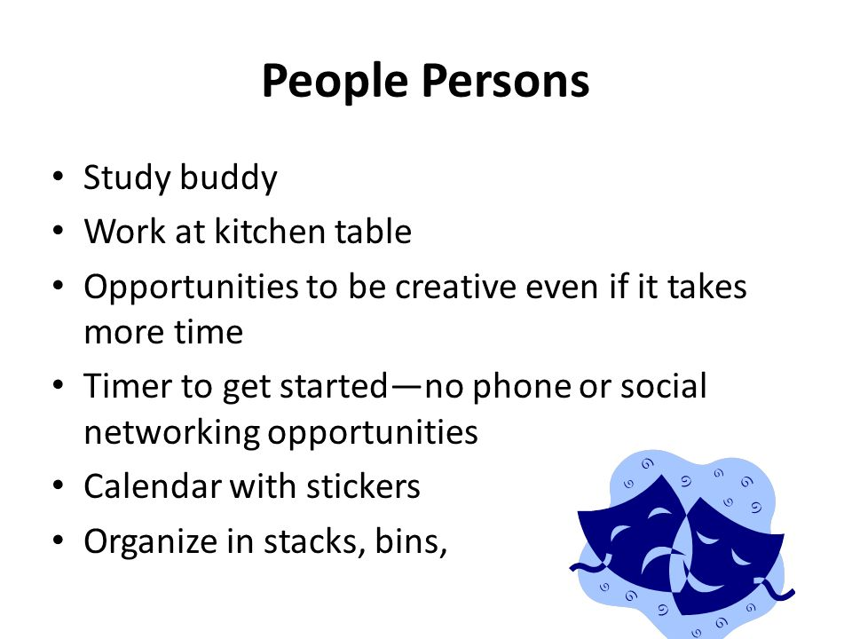 People Persons Study buddy Work at kitchen table Opportunities to be creative even if it takes more time Timer to get started—no phone or social netwo