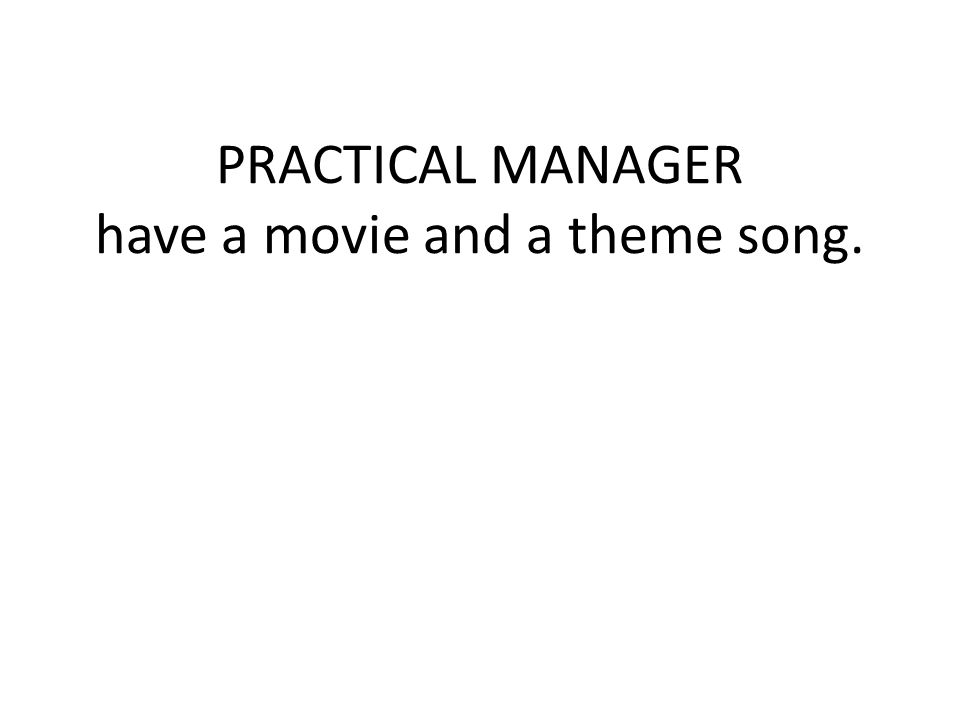 PRACTICAL MANAGER have a movie and a theme song.