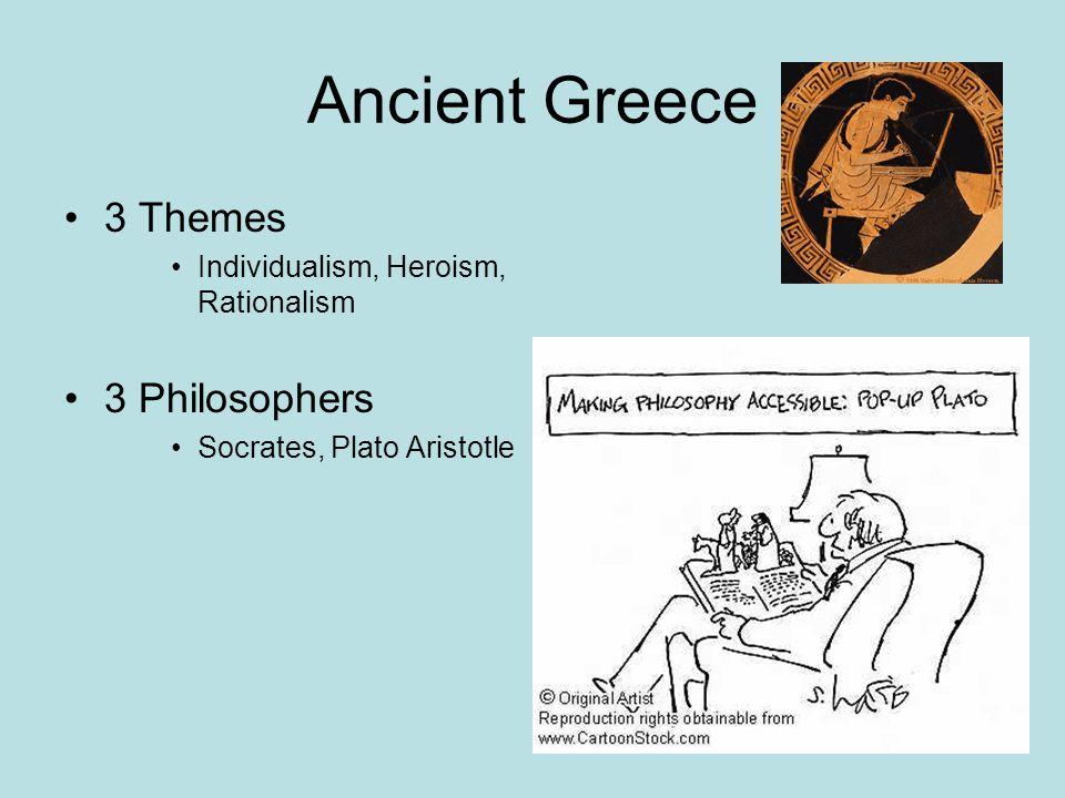Ancient Greece 3 Themes Individualism, Heroism, Rationalism 3 Philosophers Socrates, Plato Aristotle