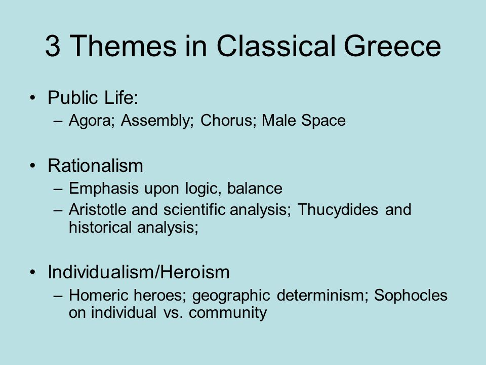 3 Themes in Classical Greece Public Life: –Agora; Assembly; Chorus; Male Space Rationalism –Emphasis upon logic, balance –Aristotle and scientific analysis; Thucydides and historical analysis; Individualism/Heroism –Homeric heroes; geographic determinism; Sophocles on individual vs.