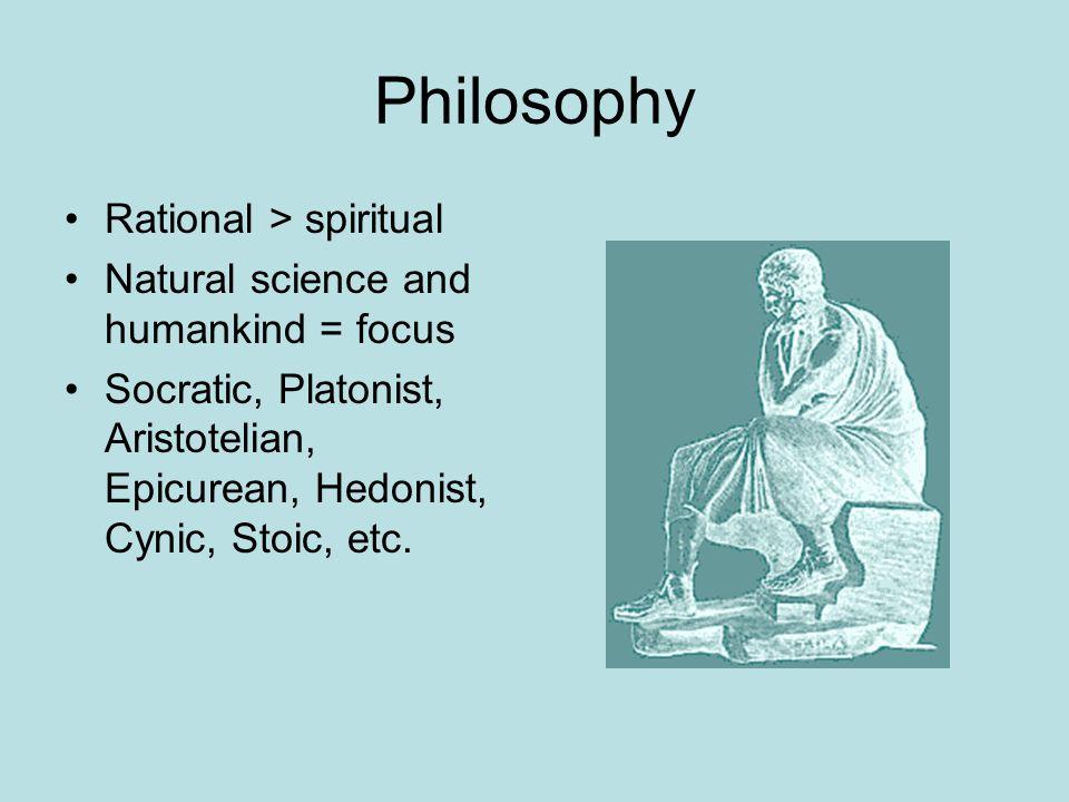 Philosophy Rational > spiritual Natural science and humankind = focus Socratic, Platonist, Aristotelian, Epicurean, Hedonist, Cynic, Stoic, etc.