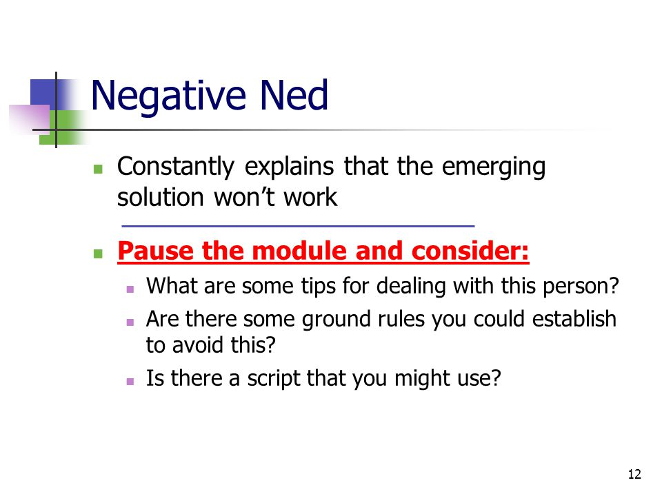 12 Negative Ned Constantly explains that the emerging solution won't work Pause the module and consider: What are some tips for dealing with this person.