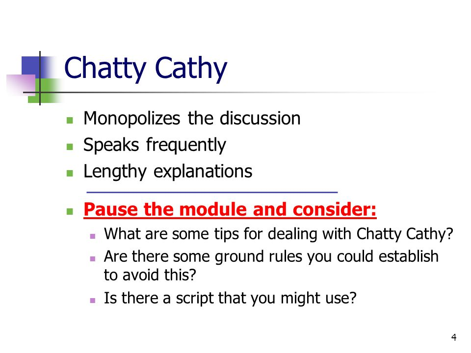 4 Chatty Cathy Monopolizes the discussion Speaks frequently Lengthy explanations Pause the module and consider: What are some tips for dealing with Chatty Cathy.