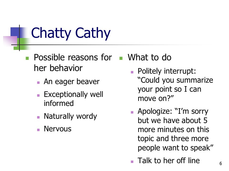 6 Chatty Cathy Possible reasons for her behavior An eager beaver Exceptionally well informed Naturally wordy Nervous What to do Politely interrupt: Could you summarize your point so I can move on Apologize: I'm sorry but we have about 5 more minutes on this topic and three more people want to speak Talk to her off line