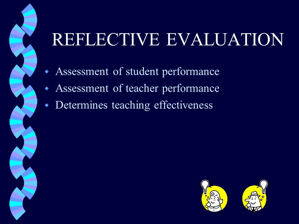 REFLECTIVE EVALUATION w Assessment of student performance w Assessment of teacher performance w Determines teaching effectiveness