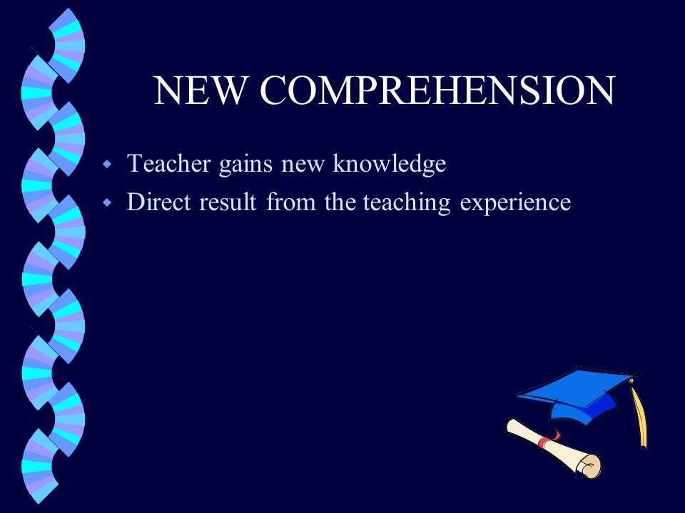 NEW COMPREHENSION w Teacher gains new knowledge w Direct result from the teaching experience