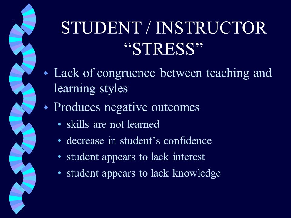 STUDENT / INSTRUCTOR STRESS w Lack of congruence between teaching and learning styles w Produces negative outcomes skills are not learned decrease in student's confidence student appears to lack interest student appears to lack knowledge