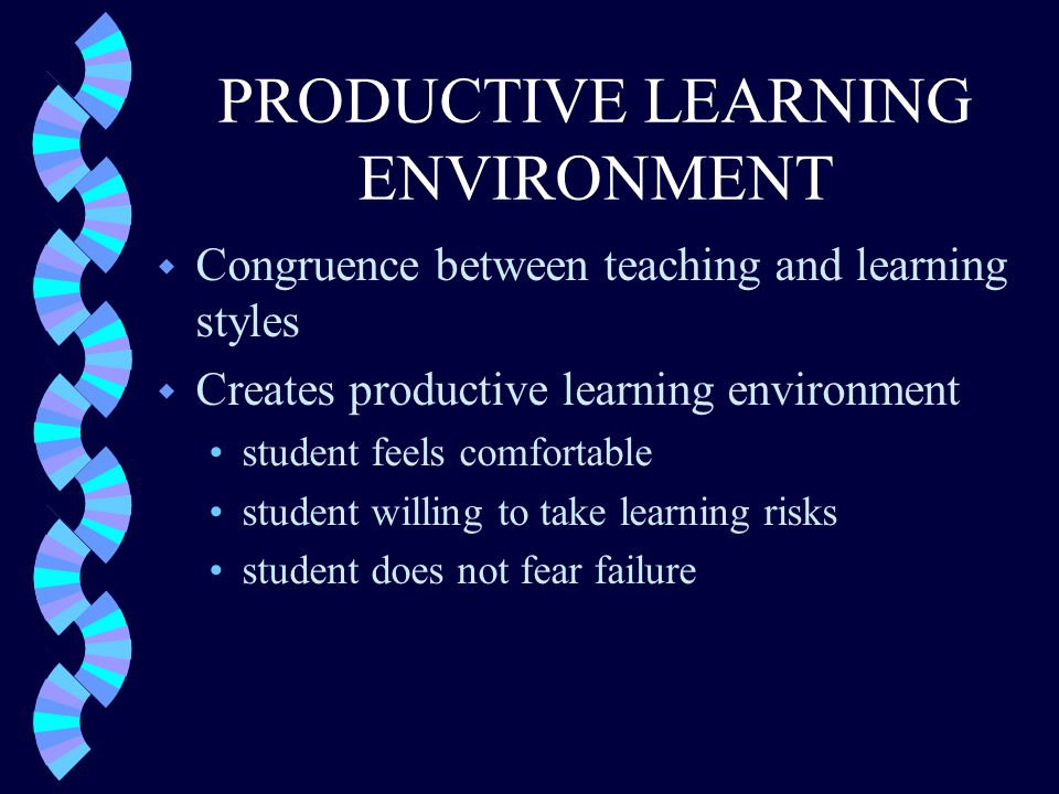 PRODUCTIVE LEARNING ENVIRONMENT w Congruence between teaching and learning styles w Creates productive learning environment student feels comfortable student willing to take learning risks student does not fear failure