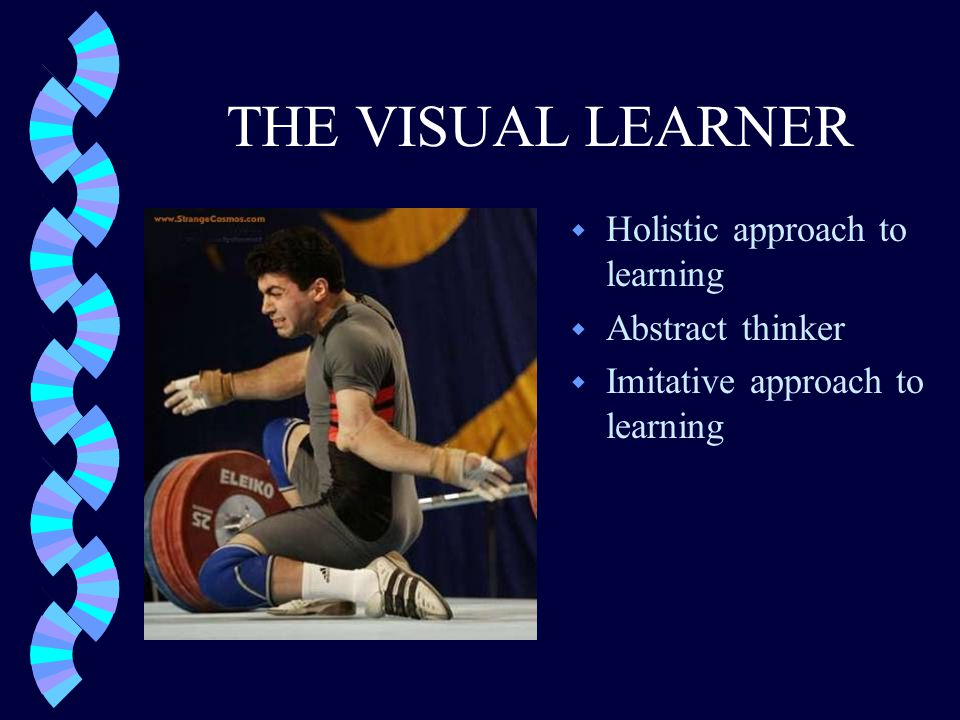 THE VISUAL LEARNER w Holistic approach to learning w Abstract thinker w Imitative approach to learning