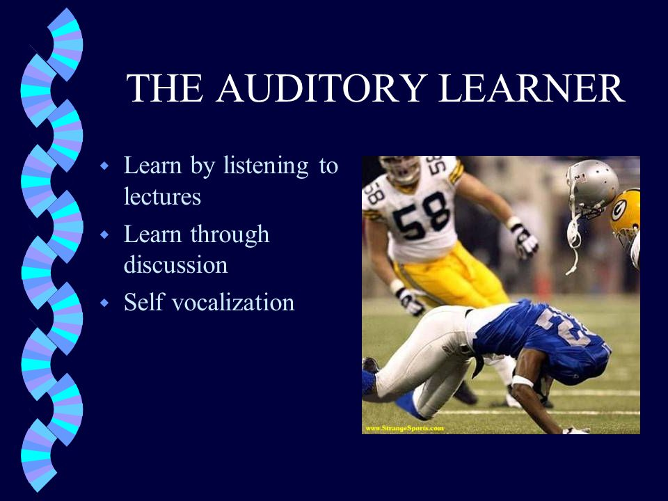 THE AUDITORY LEARNER w Learn by listening to lectures w Learn through discussion w Self vocalization