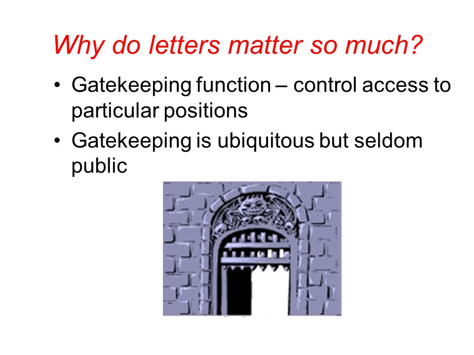 Why do letters matter so much? Gatekeeping function – control access to particular positions Gatekeeping is ubiquitous but seldom public