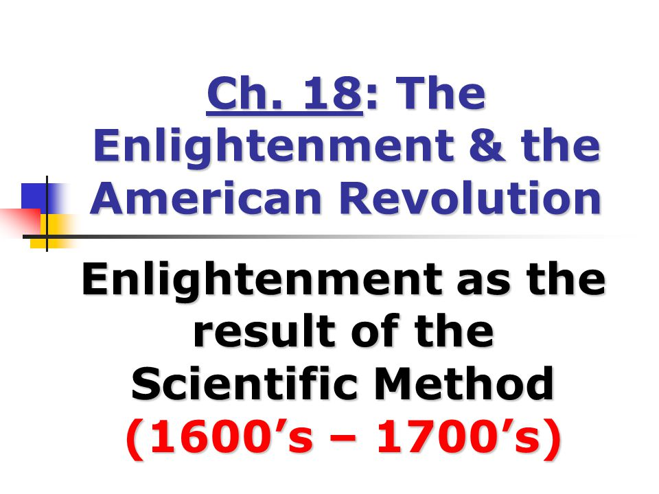 Ch. 18: The Enlightenment & the American Revolution Enlightenment as the result of the Scientific Method (1600's – 1700's)