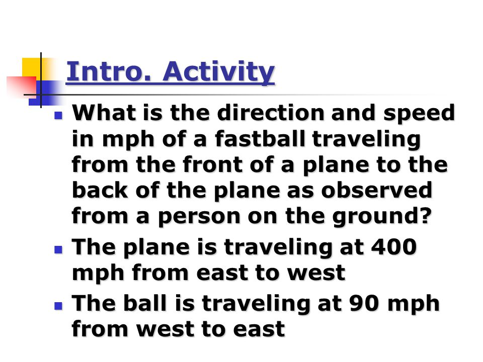400 mph 90 mph To the guy on the ground, the ball is traveling 310 mph from east to west (400 mph – 90 mph = 310 mph) Whoa.