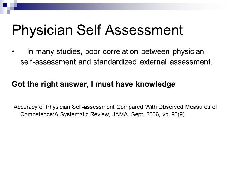 Physician Self Assessment In many studies, poor correlation between physician self-assessment and standardized external assessment.