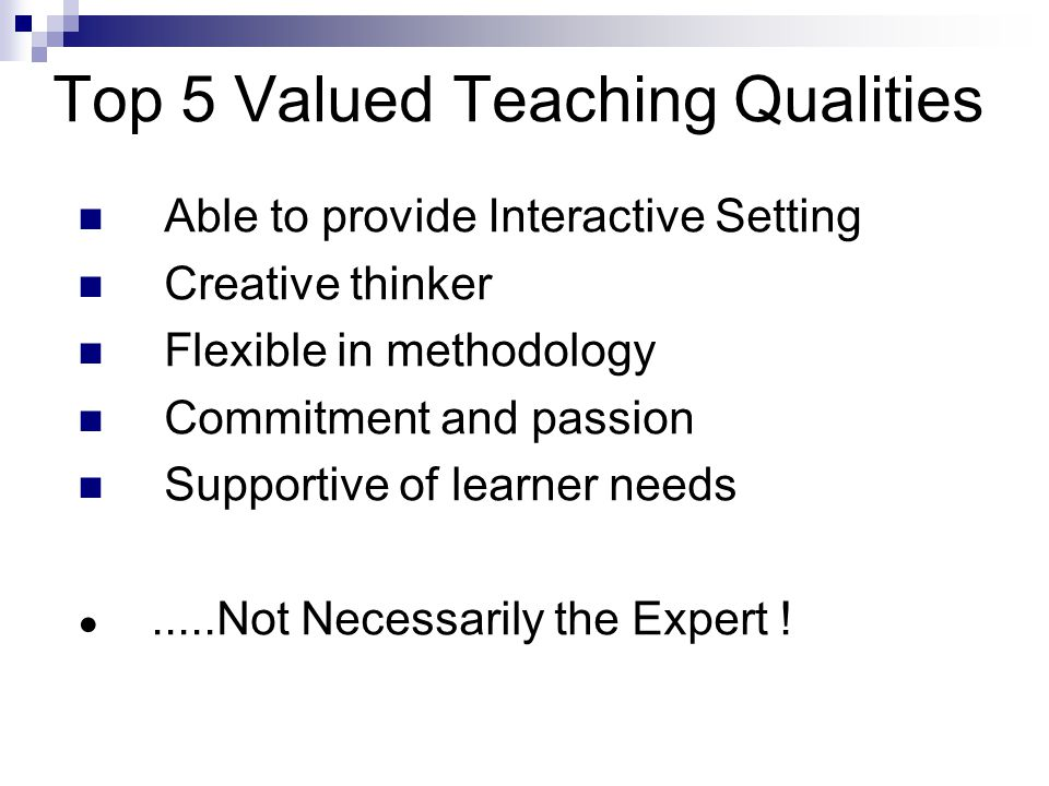 Top 5 Valued Teaching Qualities Able to provide Interactive Setting Creative thinker Flexible in methodology Commitment and passion Supportive of learner needs ●.....Not Necessarily the Expert !