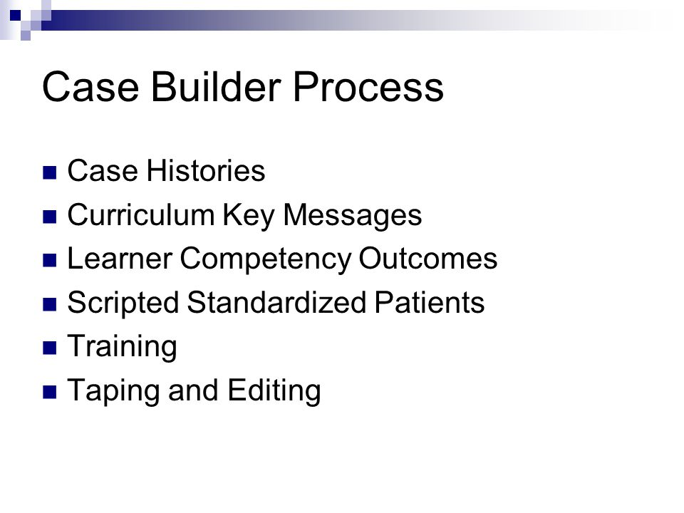 Case Builder Process Case Histories Curriculum Key Messages Learner Competency Outcomes Scripted Standardized Patients Training Taping and Editing
