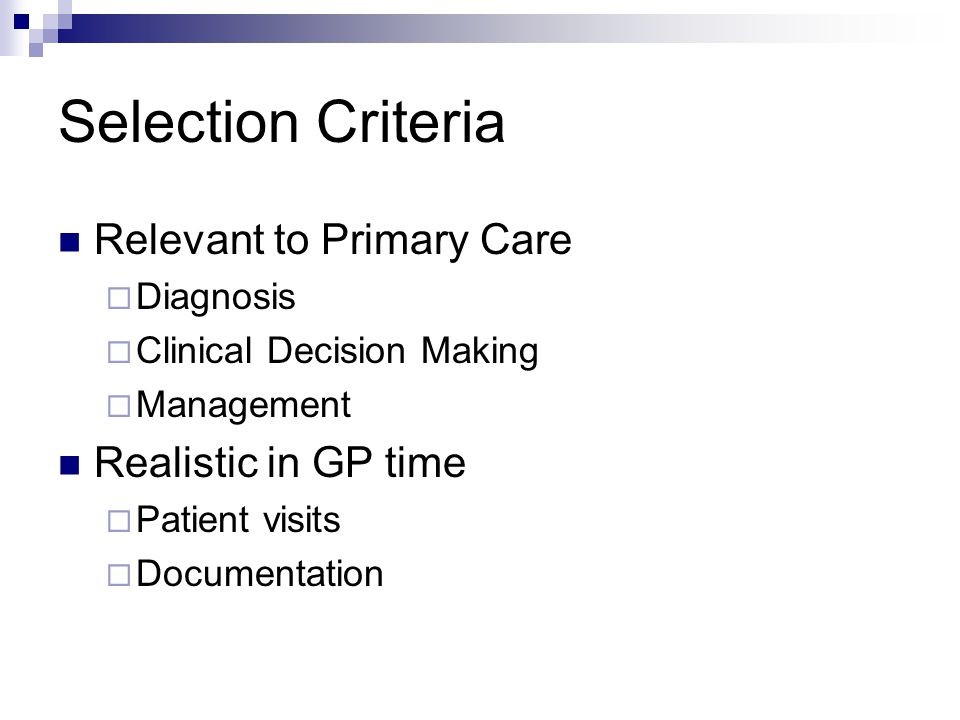 Selection Criteria Relevant to Primary Care  Diagnosis  Clinical Decision Making  Management Realistic in GP time  Patient visits  Documentation