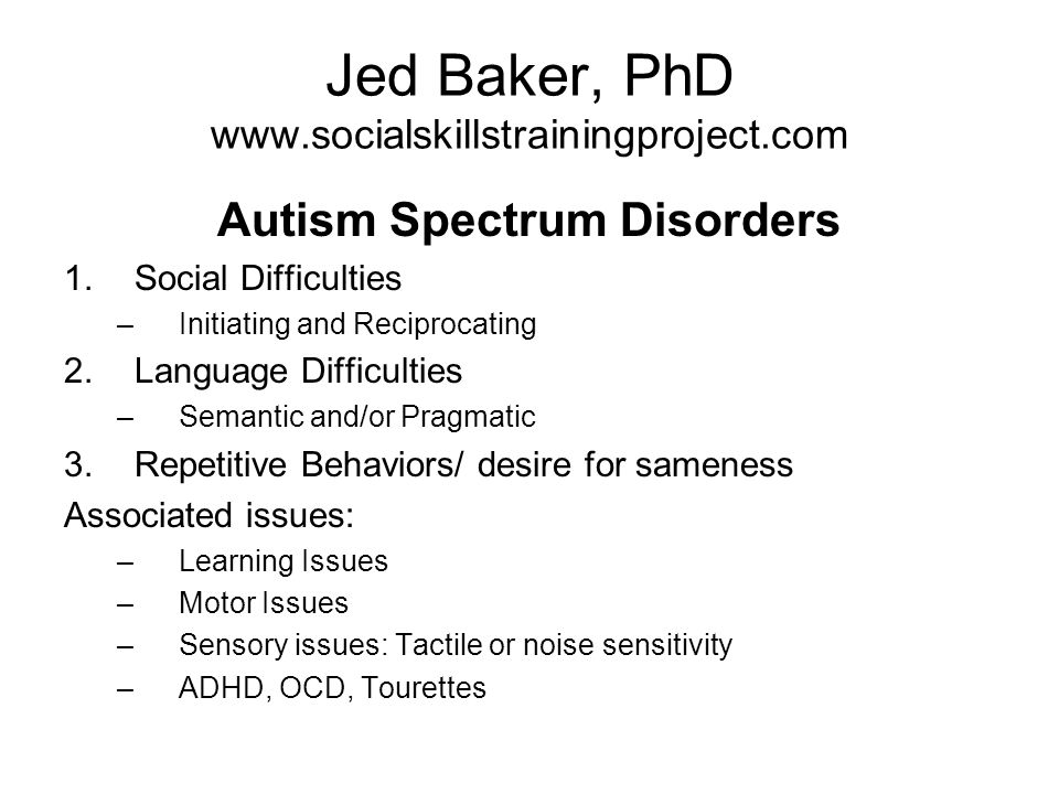 Jed Baker, PhD www.socialskillstrainingproject.com Autism Spectrum Disorders 1.Social Difficulties –Initiating and Reciprocating 2.Language Difficulties –Semantic and/or Pragmatic 3.Repetitive Behaviors/ desire for sameness Associated issues: –Learning Issues –Motor Issues –Sensory issues: Tactile or noise sensitivity –ADHD, OCD, Tourettes