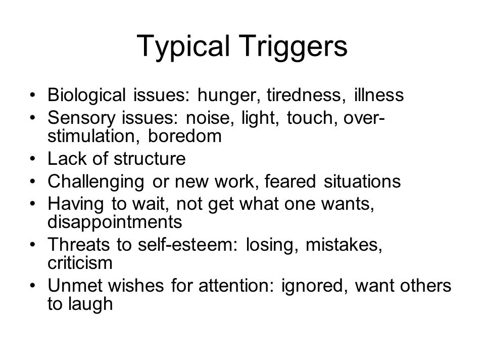 Typical Triggers Biological issues: hunger, tiredness, illness Sensory issues: noise, light, touch, over- stimulation, boredom Lack of structure Challenging or new work, feared situations Having to wait, not get what one wants, disappointments Threats to self-esteem: losing, mistakes, criticism Unmet wishes for attention: ignored, want others to laugh