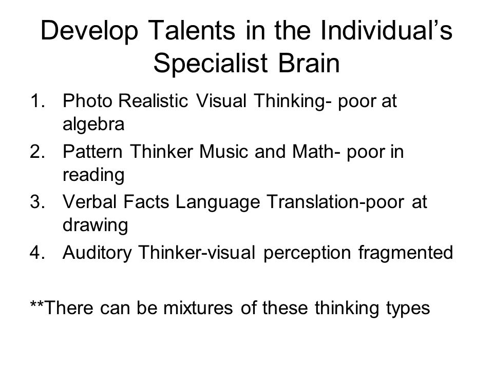 Develop Talents in the Individual's Specialist Brain 1.Photo Realistic Visual Thinking- poor at algebra 2.Pattern Thinker Music and Math- poor in reading 3.Verbal Facts Language Translation-poor at drawing 4.Auditory Thinker-visual perception fragmented **There can be mixtures of these thinking types