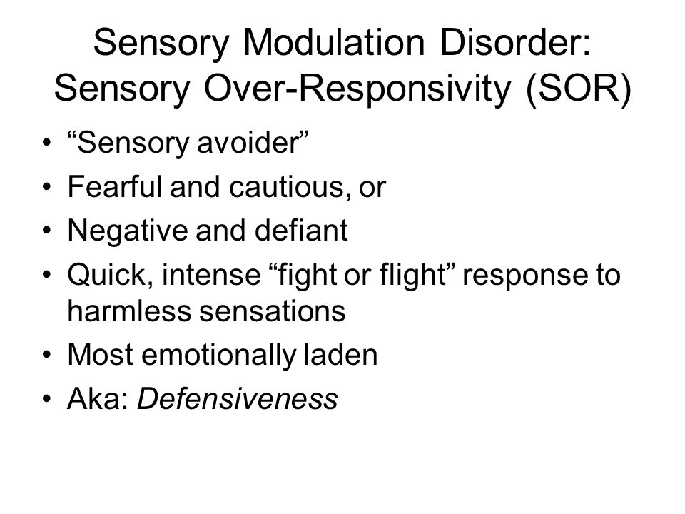 Sensory Modulation Disorder: Sensory Over-Responsivity (SOR) Sensory avoider Fearful and cautious, or Negative and defiant Quick, intense fight or flight response to harmless sensations Most emotionally laden Aka: Defensiveness